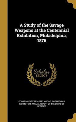 Bog, hardback A Study of the Savage Weapons at the Centennial Exhibition, Philadelphia, 1876 af Edward Henry 1824-1883 Knight