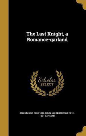 The Last Knight, a Romance-Garland af John Osborne 1811-1891 Sargent, Anastasius 1806-1876 Grun