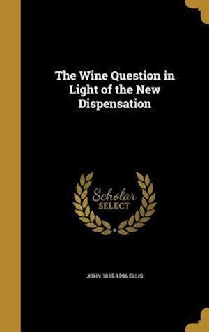 The Wine Question in Light of the New Dispensation af John 1815-1896 Ellis