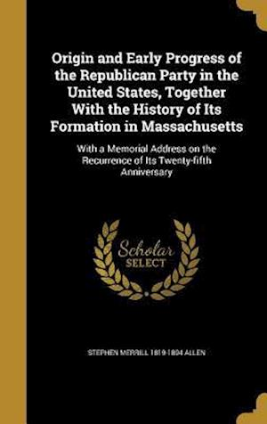 Bog, hardback Origin and Early Progress of the Republican Party in the United States, Together with the History of Its Formation in Massachusetts af Stephen Merrill 1819-1894 Allen