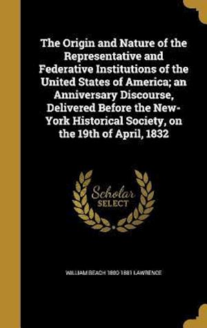 Bog, hardback The Origin and Nature of the Representative and Federative Institutions of the United States of America; An Anniversary Discourse, Delivered Before th af William Beach 1800-1881 Lawrence