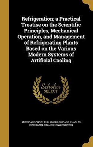 Bog, hardback Refrigeration; A Practical Treatise on the Scientific Principles, Mechanical Operation, and Management of Refrigerating Plants Based on the Various Mo af Charles Dickerman, Francis Howard Boyer