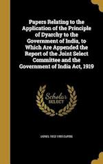 Papers Relating to the Application of the Principle of Dyarchy to the Government of India, to Which Are Appended the Report of the Joint Select Commit af Lionel 1872-1955 Curtis