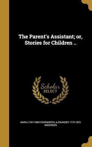 Bog, hardback The Parent's Assistant; Or, Stories for Children .. af Alexander 1775-1870 Anderson, Maria 1767-1849 Edgeworth