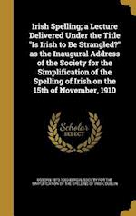 Irish Spelling; A Lecture Delivered Under the Title Is Irish to Be Strangled? as the Inaugural Address of the Society for the Simplification of the Sp af Osborn 1873-1950 Bergin
