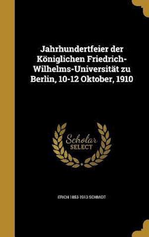 Jahrhundertfeier Der Koniglichen Friedrich-Wilhelms-Universitat Zu Berlin, 10-12 Oktober, 1910 af Erich 1853-1913 Schmidt