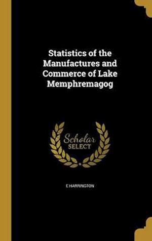 Bog, hardback Statistics of the Manufactures and Commerce of Lake Memphremagog af E. Harrington