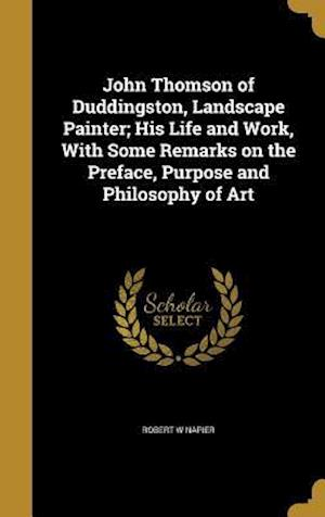 Bog, hardback John Thomson of Duddingston, Landscape Painter; His Life and Work, with Some Remarks on the Preface, Purpose and Philosophy of Art af Robert W. Napier