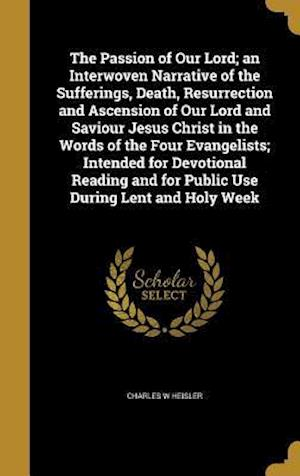 Bog, hardback The Passion of Our Lord; An Interwoven Narrative of the Sufferings, Death, Resurrection and Ascension of Our Lord and Saviour Jesus Christ in the Word af Charles W. Heisler