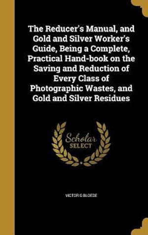 Bog, hardback The Reducer's Manual, and Gold and Silver Worker's Guide, Being a Complete, Practical Hand-Book on the Saving and Reduction of Every Class of Photogra af Victor G. Bloede