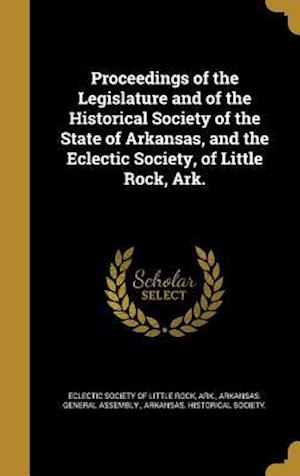 Bog, hardback Proceedings of the Legislature and of the Historical Society of the State of Arkansas, and the Eclectic Society, of Little Rock, Ark.