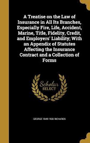 A   Treatise on the Law of Insurance in All Its Branches, Especially Fire, Life, Accident, Marine, Title, Fidelity, Credit, and Employers' Liability; af George 1849-1930 Richards