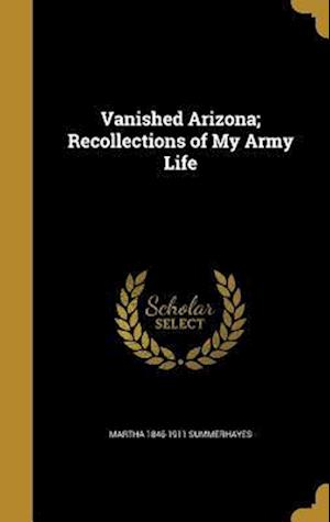 Bog, hardback Vanished Arizona; Recollections of My Army Life af Martha 1846-1911 Summerhayes