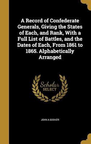 Bog, hardback A   Record of Confederate Generals, Giving the States of Each, and Rank, with a Full List of Battles, and the Dates of Each, from 1861 to 1865. Alphab af John A. Booker