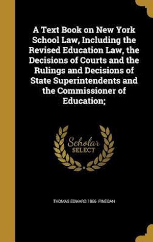 A   Text Book on New York School Law, Including the Revised Education Law, the Decisions of Courts and the Rulings and Decisions of State Superintende af Thomas Edward 1866- Finegan