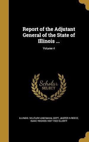 Bog, hardback Report of the Adjutant General of the State of Illinois ...; Volume 4 af Jasper N. Reece, Isaac Hughes 1837-1922 Elliott