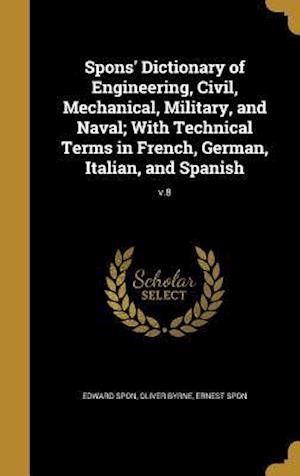 Bog, hardback Spons' Dictionary of Engineering, Civil, Mechanical, Military, and Naval; With Technical Terms in French, German, Italian, and Spanish; V.8 af Edward Spon, Ernest Spon, Oliver Byrne