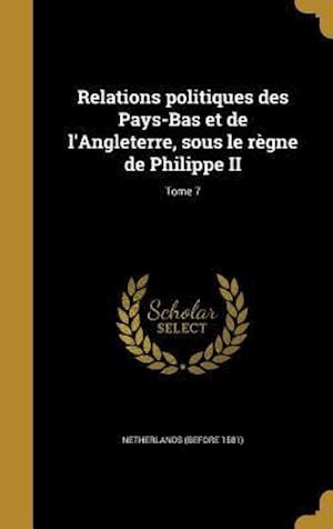 Bog, hardback Relations Politiques Des Pays-Bas Et de L'Angleterre, Sous Le Regne de Philippe II; Tome 7