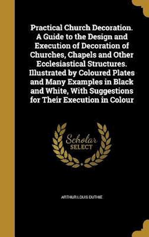 Bog, hardback Practical Church Decoration. a Guide to the Design and Execution of Decoration of Churches, Chapels and Other Ecclesiastical Structures. Illustrated b af Arthur Louis Duthie