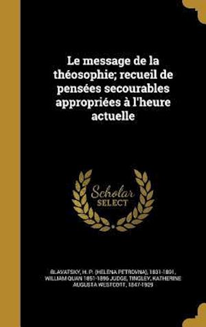 Le Message de La Theosophie; Recueil de Pensees Secourables Appropriees A L'Heure Actuelle af William Quan 1851-1896 Judge