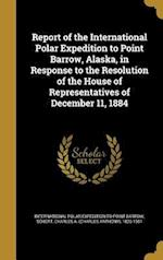 Report of the International Polar Expedition to Point Barrow, Alaska, in Response to the Resolution of the House of Representatives of December 11, 18 af William Healey 1845-1927 Dall