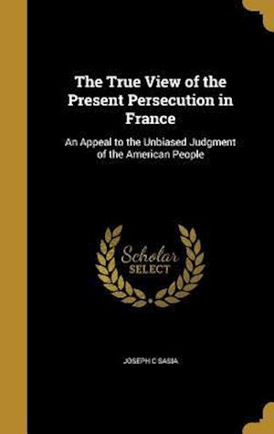 Bog, hardback The True View of the Present Persecution in France af Joseph C. Sasia