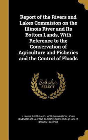 Bog, hardback Report of the Rivers and Lakes Commision on the Illinois River and Its Bottom Lands, with Reference to the Conservation of Agriculture and Fisheries a af John Watson 1861- Alvord