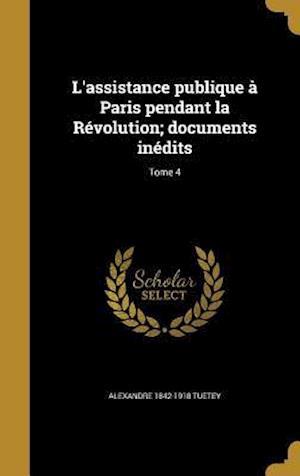 Bog, hardback L'Assistance Publique a Paris Pendant La Revolution; Documents Inedits; Tome 4 af Alexandre 1842-1918 Tuetey