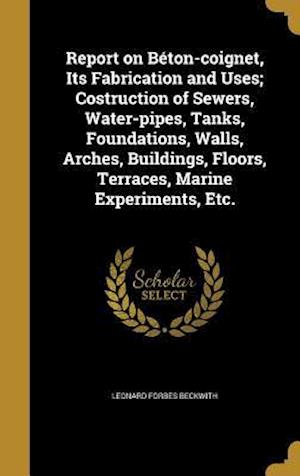 Bog, hardback Report on Beton-Coignet, Its Fabrication and Uses; Costruction of Sewers, Water-Pipes, Tanks, Foundations, Walls, Arches, Buildings, Floors, Terraces, af Leonard Forbes Beckwith