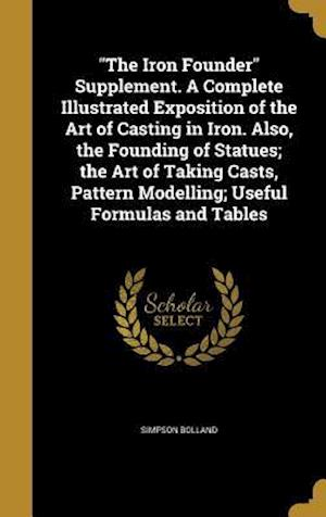 Bog, hardback The Iron Founder Supplement. a Complete Illustrated Exposition of the Art of Casting in Iron. Also, the Founding of Statues; The Art of Taking Casts, af Simpson Bolland