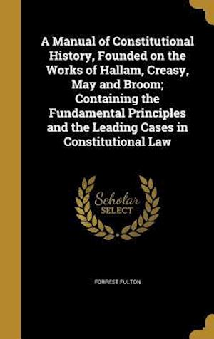 Bog, hardback A   Manual of Constitutional History, Founded on the Works of Hallam, Creasy, May and Broom; Containing the Fundamental Principles and the Leading Cas af Forrest Fulton