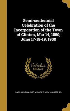 Bog, hardback Semi-Centennial Celebration of the Incorporation of the Town of Clinton, Mar 14, 1850; June 17-18-19, 1900 af Mass Clinton