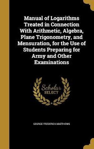 Bog, hardback Manual of Logarithms Treated in Connection with Arithmetic, Algebra, Plane Trigonometry, and Mensuration, for the Use of Students Preparing for Army a af George Frederick Matthews