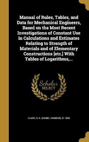Bog, hardback Manual of Rules, Tables, and Data for Mechanical Engineers, Based on the Most Recent Investigations of Constant Use in Calculations and Estimates Rela