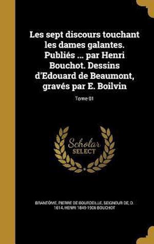 Les Sept Discours Touchant Les Dames Galantes. Publies ... Par Henri Bouchot. Dessins D'Edouard de Beaumont, Graves Par E. Boilvin; Tome 01 af Henri 1849-1906 Bouchot