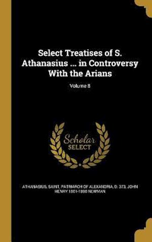 Bog, hardback Select Treatises of S. Athanasius ... in Controversy with the Arians; Volume 8 af John Henry 1801-1890 Newman
