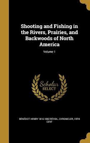 Bog, hardback Shooting and Fishing in the Rivers, Prairies, and Backwoods of North America; Volume 1 af Benedict Henry 1816-1882 Revoil