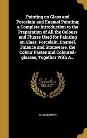 Bog, hardback Painting on Glass and Porcelain and Enamel Painting; A Complete Introduction to the Preparation of All the Colours and Fluxes Used for Painting on Gla af Felix Hermann