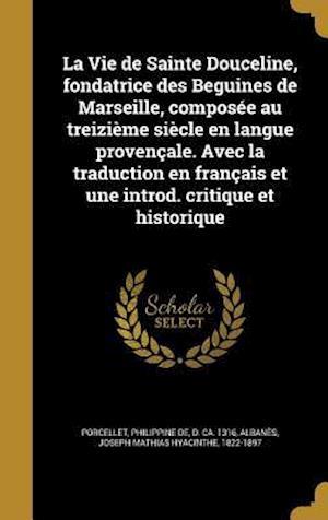 Bog, hardback La  Vie de Sainte Douceline, Fondatrice Des Beguines de Marseille, Composee Au Treizieme Siecle En Langue Provencale. Avec La Traduction En Francais E