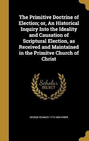 Bog, hardback The Primitive Doctrine of Election; Or, an Historical Inquiry Into the Ideality and Causation of Scriptural Election, as Received and Maintained in th af George Stanley 1773-1854 Faber