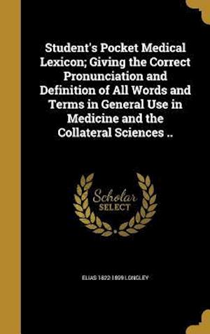 Student's Pocket Medical Lexicon; Giving the Correct Pronunciation and Definition of All Words and Terms in General Use in Medicine and the Collateral af Elias 1822-1899 Longley