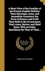 A   Short View of the Families of the Present English Nobility; Their Marriages, Issue, and Immediate Ancestors; The Posts of Honour and Profit They H af Thomas 1679-1767 Salmon
