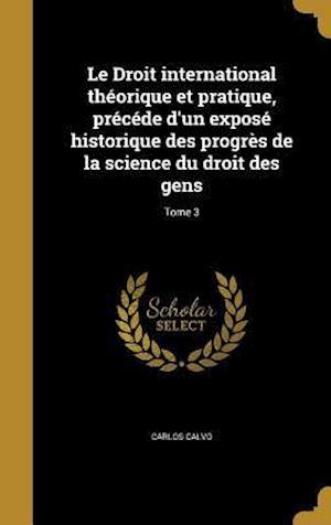 Bog, hardback Le Droit International Theorique Et Pratique, Precede D'Un Expose Historique Des Progres de La Science Du Droit Des Gens; Tome 3 af Carlos Calvo