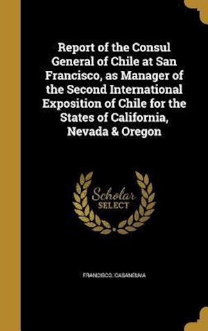 Bog, hardback Report of the Consul General of Chile at San Francisco, as Manager of the Second International Exposition of Chile for the States of California, Nevad af Francisco Casaneuva