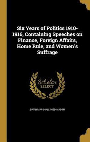 Bog, hardback Six Years of Politics 1910-1916, Containing Speeches on Finance, Foreign Affairs, Home Rule, and Women's Suffrage af David Marshall 1865- Mason