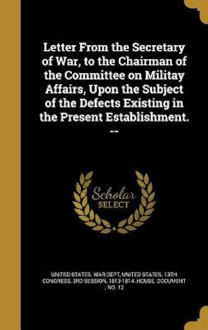 Bog, hardback Letter from the Secretary of War, to the Chairman of the Committee on Militay Affairs, Upon the Subject of the Defects Existing in the Present Establi