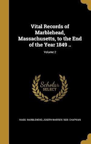 Vital Records of Marblehead, Massachusetts, to the End of the Year 1849 ..; Volume 2 af Mass Marblehead, Joseph Warren 1828- Chapman