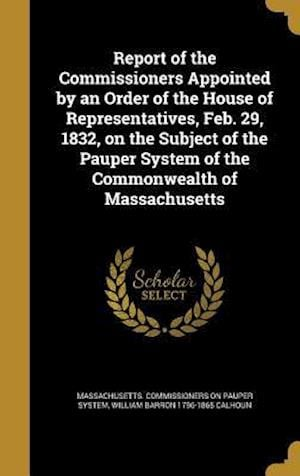 Bog, hardback Report of the Commissioners Appointed by an Order of the House of Representatives, Feb. 29, 1832, on the Subject of the Pauper System of the Commonwea af William Barron 1796-1865 Calhoun