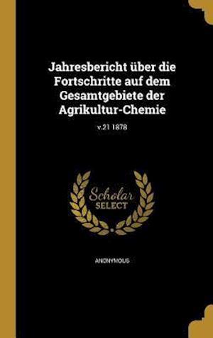 Bog, hardback Jahresbericht Uber Die Fortschritte Auf Dem Gesamtgebiete Der Agrikultur-Chemie; V.21 1878