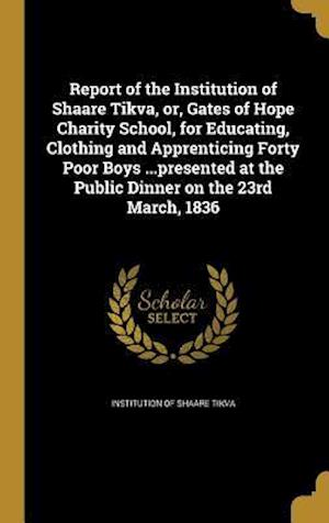 Bog, hardback Report of the Institution of Shaare Tikva, Or, Gates of Hope Charity School, for Educating, Clothing and Apprenticing Forty Poor Boys ...Presented at